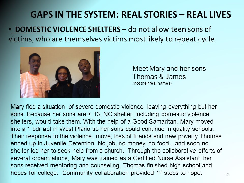 GAPS IN THE SYSTEM: REAL STORIES – REAL LIVES 12 DOMESTIC VIOLENCE SHELTERS – do not allow teen sons of victims, who are themselves victims most likely to repeat cycle Meet Mary and her sons Thomas & James (not their real names) Mary fled a situation of severe domestic violence leaving everything but her sons.