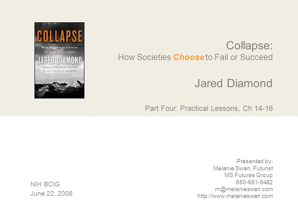 Collapse: How Societies Choose to Fail or Succeed Jared Diamond Part Four: Practical Lessons, Ch 14-16 Presented by: Melanie Swan, Futurist MS Futures Group 650-681-9482 m@melanieswan.com http://www.melanieswan.com NIH BCIG June 22, 2006