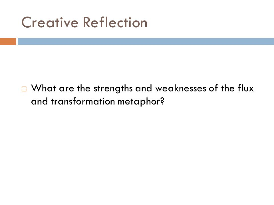 Creative Reflection  What are the strengths and weaknesses of the flux and transformation metaphor?