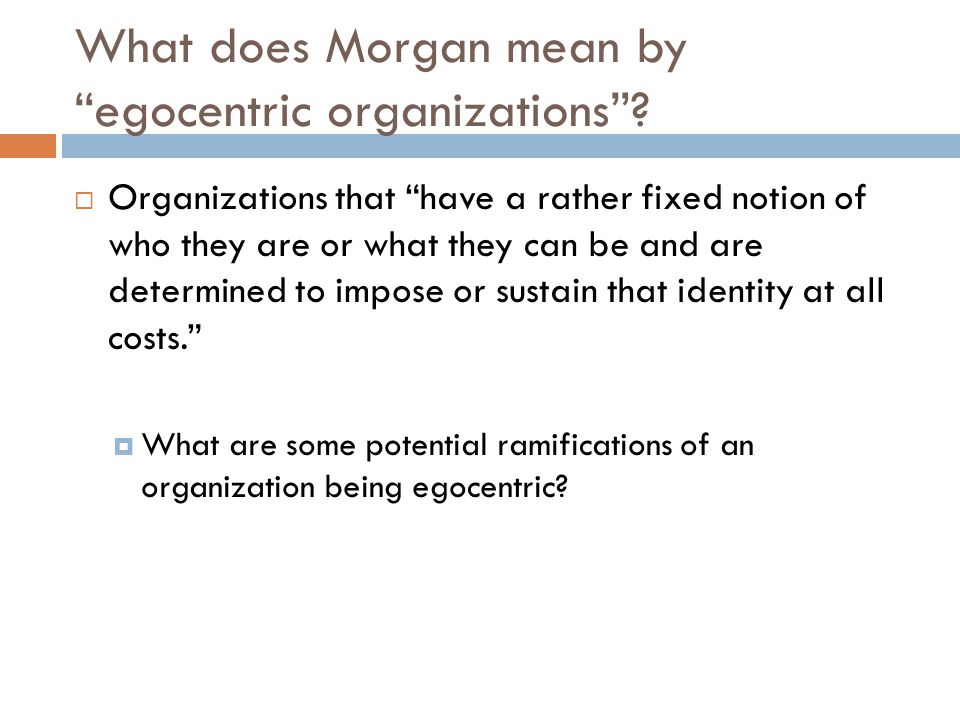 """What does Morgan mean by """"egocentric organizations""""?  Organizations that """"have a rather fixed notion of who they are or what they can be and are dete"""