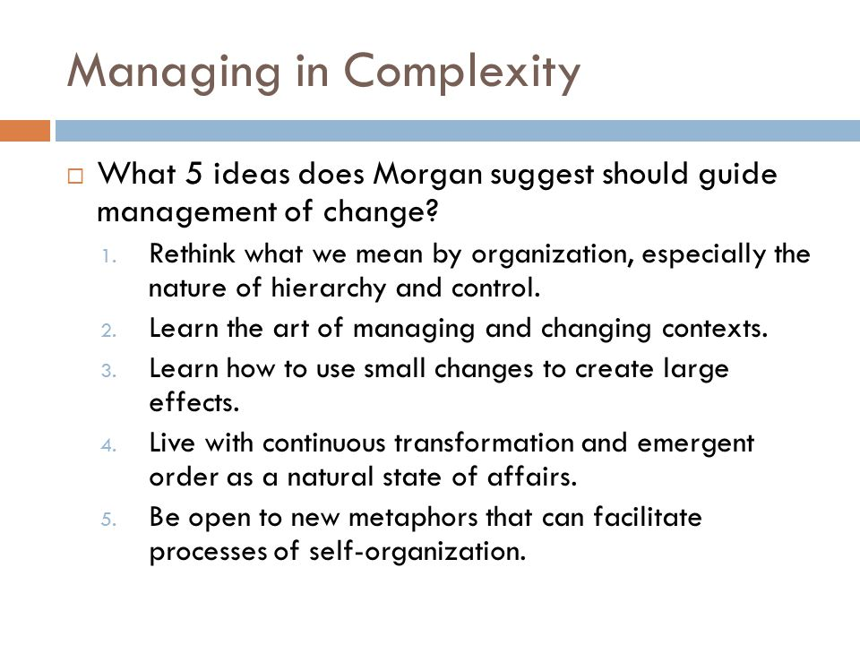 Managing in Complexity  What 5 ideas does Morgan suggest should guide management of change? 1. Rethink what we mean by organization, especially the n