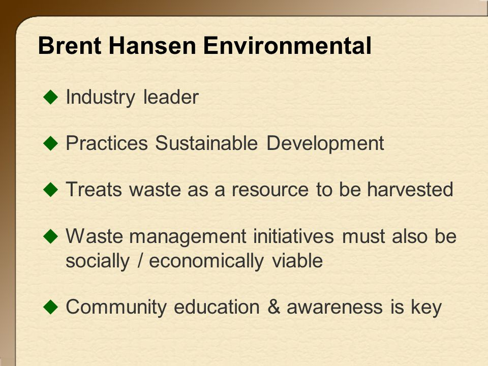 Brent Hansen Environmental  Industry leader  Practices Sustainable Development  Treats waste as a resource to be harvested  Waste management initiatives must also be.socially / economically viable  Community education & awareness is key