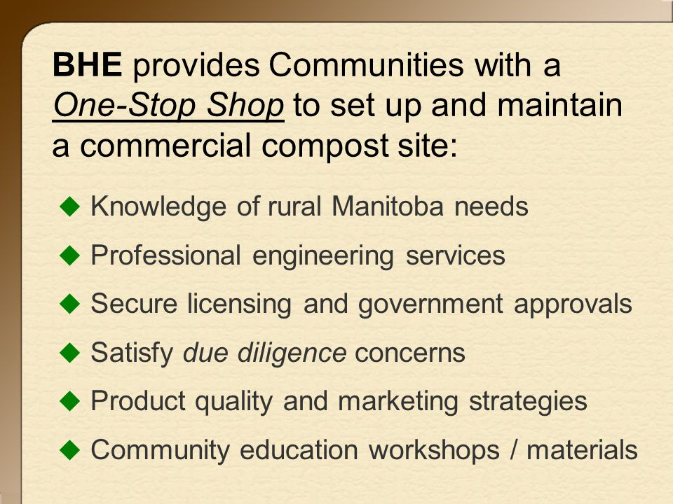 BHE provides Communities with a One-Stop Shop to set up and maintain a commercial compost site:  Knowledge of rural Manitoba needs  Professional engineering services  Secure licensing and government approvals  Satisfy due diligence concerns  Product quality and marketing strategies  Community education workshops / materials