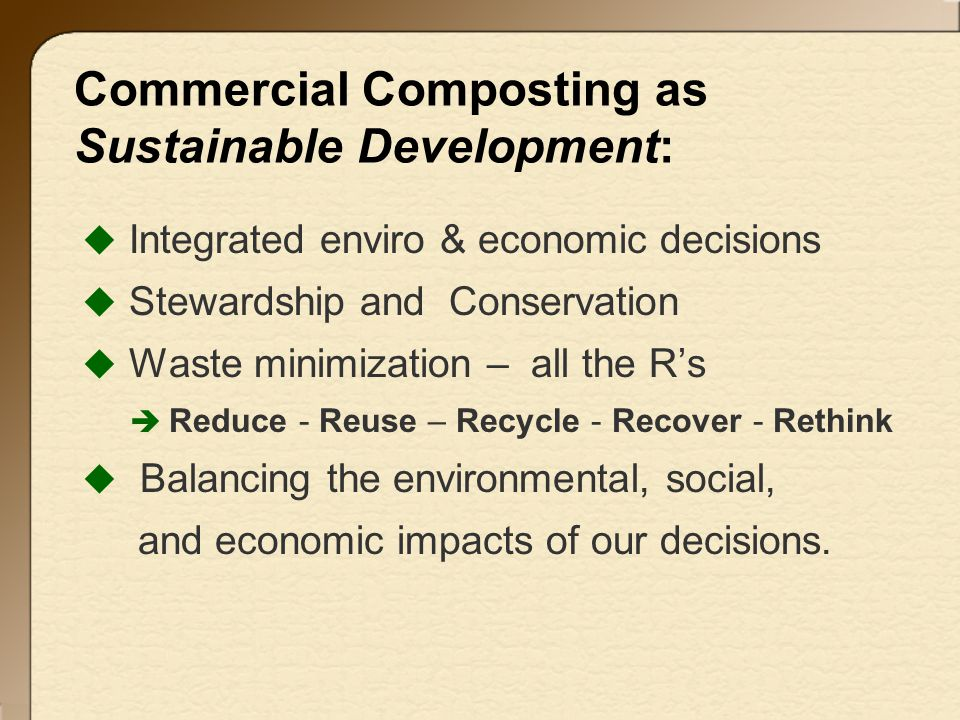 Commercial Composting as Sustainable Development:  Integrated enviro & economic decisions  Stewardship and Conservation  Waste minimization – all the R's  Reduce - Reuse – Recycle - Recover - Rethink  Balancing the environmental, social, and economic impacts of our decisions.