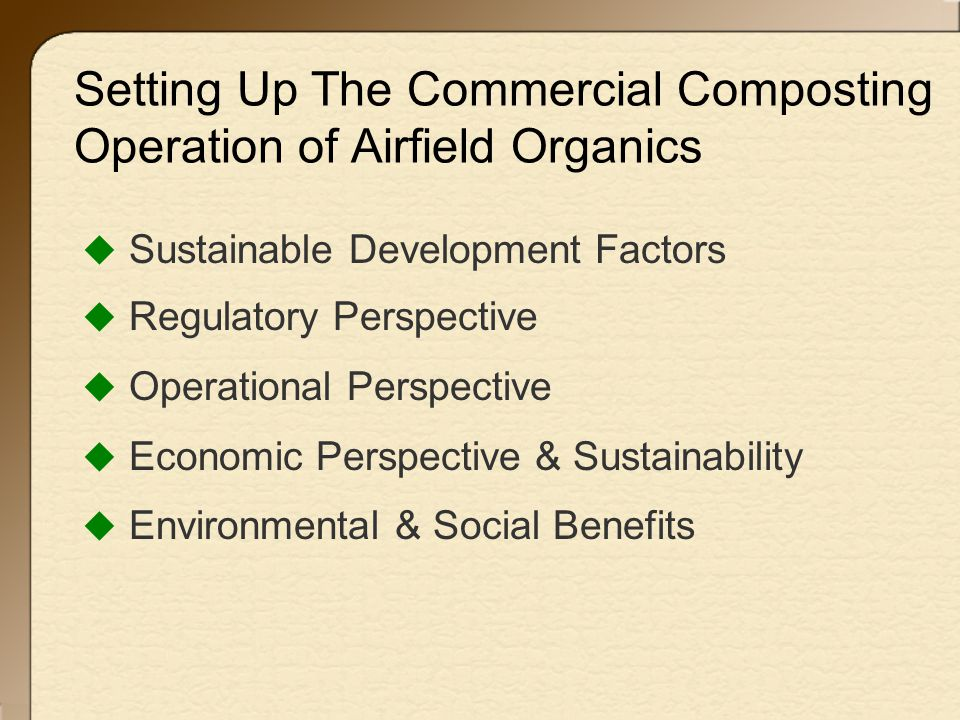 Setting Up The Commercial Composting Operation of Airfield Organics  Sustainable Development Factors  Regulatory Perspective  Operational Perspective  Economic Perspective & Sustainability  Environmental & Social Benefits