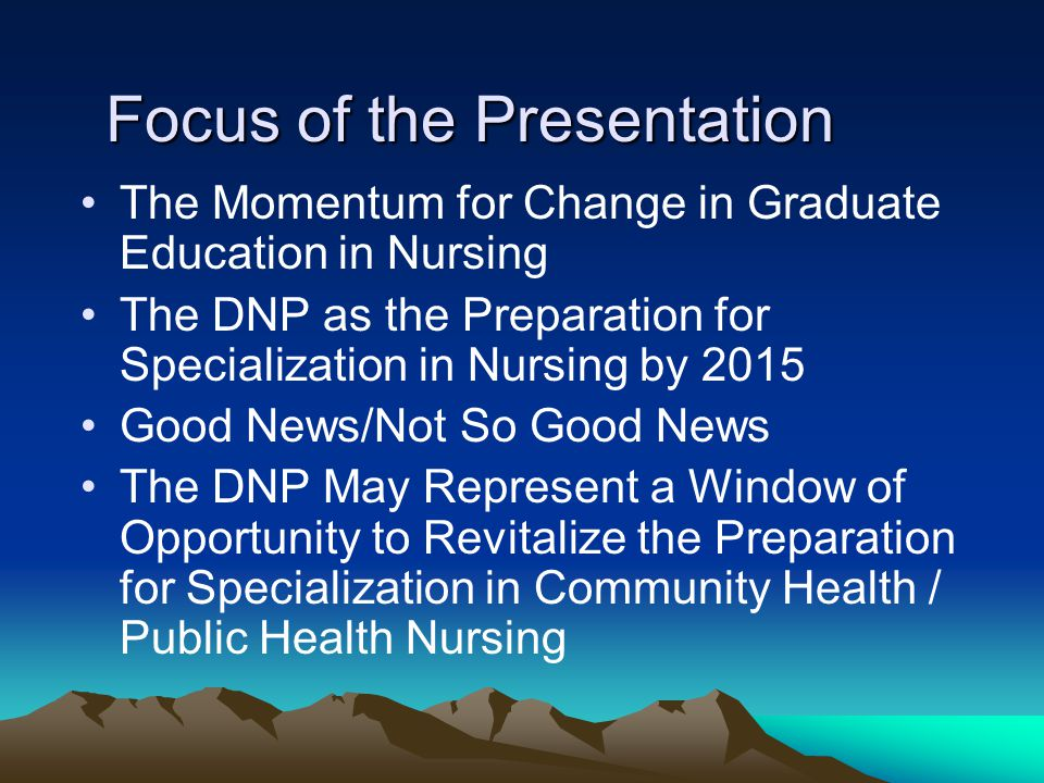 Focus of the Presentation The Momentum for Change in Graduate Education in Nursing The DNP as the Preparation for Specialization in Nursing by 2015 Good News/Not So Good News The DNP May Represent a Window of Opportunity to Revitalize the Preparation for Specialization in Community Health / Public Health Nursing