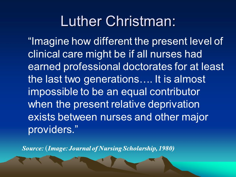 Luther Christman: Imagine how different the present level of clinical care might be if all nurses had earned professional doctorates for at least the last two generations….