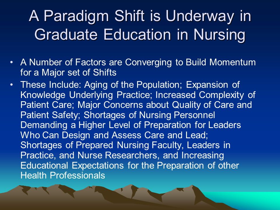 A Paradigm Shift is Underway in Graduate Education in Nursing A Number of Factors are Converging to Build Momentum for a Major set of Shifts These Include: Aging of the Population; Expansion of Knowledge Underlying Practice; Increased Complexity of Patient Care; Major Concerns about Quality of Care and Patient Safety; Shortages of Nursing Personnel Demanding a Higher Level of Preparation for Leaders Who Can Design and Assess Care and Lead; Shortages of Prepared Nursing Faculty, Leaders in Practice, and Nurse Researchers, and Increasing Educational Expectations for the Preparation of other Health Professionals