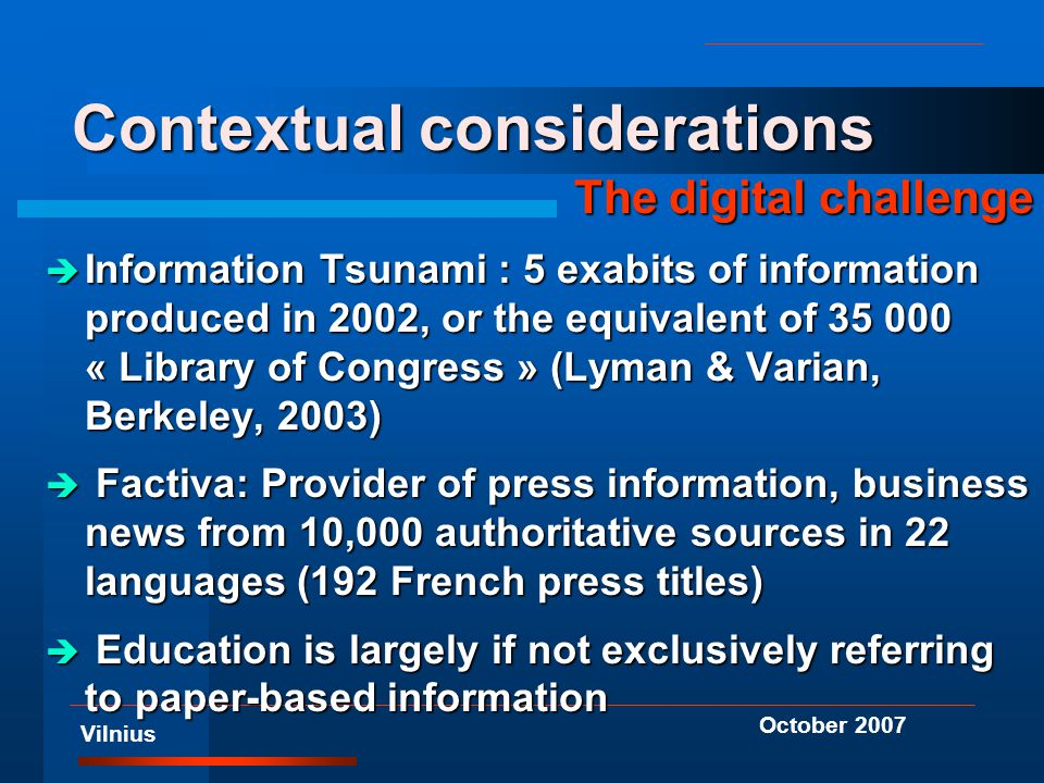 Vilnius October 2007 Contextual considerations The digital challenge è Information Tsunami : 5 exabits of information produced in 2002, or the equivalent of 35 000 « Library of Congress » (Lyman & Varian, Berkeley, 2003) è Factiva: Provider of press information, business news from 10,000 authoritative sources in 22 languages (192 French press titles) è Education is largely if not exclusively referring to paper-based information