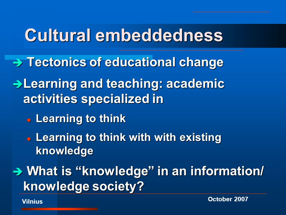 Vilnius October 2007 Cultural embeddedness è Tectonics of educational change è Learning and teaching: academic activities specialized in l Learning to think l Learning to think with with existing knowledge è What is knowledge in an information/ knowledge society?