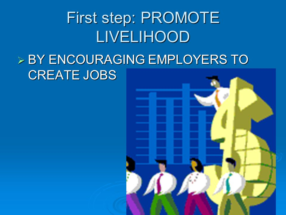 First step: PROMOTE LIVELIHOOD BBBBY ENCOURAGING EMPLOYERS TO CREATE JOBS