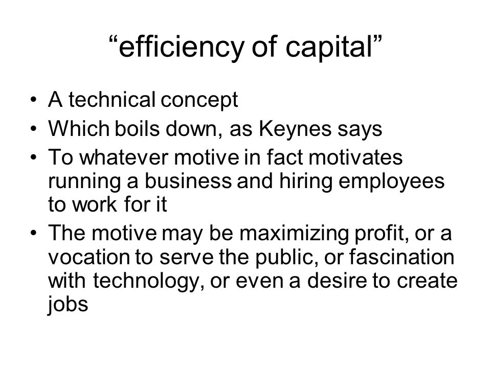 """efficiency of capital"" A technical concept Which boils down, as Keynes says To whatever motive in fact motivates running a business and hiring employ"
