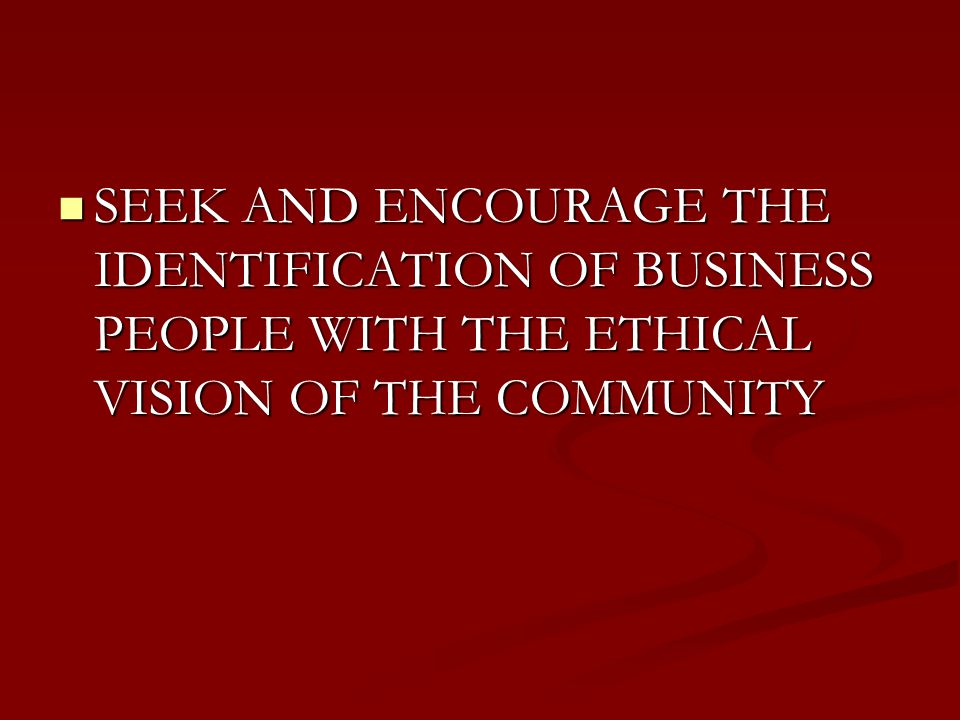 SEEK AND ENCOURAGE THE IDENTIFICATION OF BUSINESS PEOPLE WITH THE ETHICAL VISION OF THE COMMUNITY