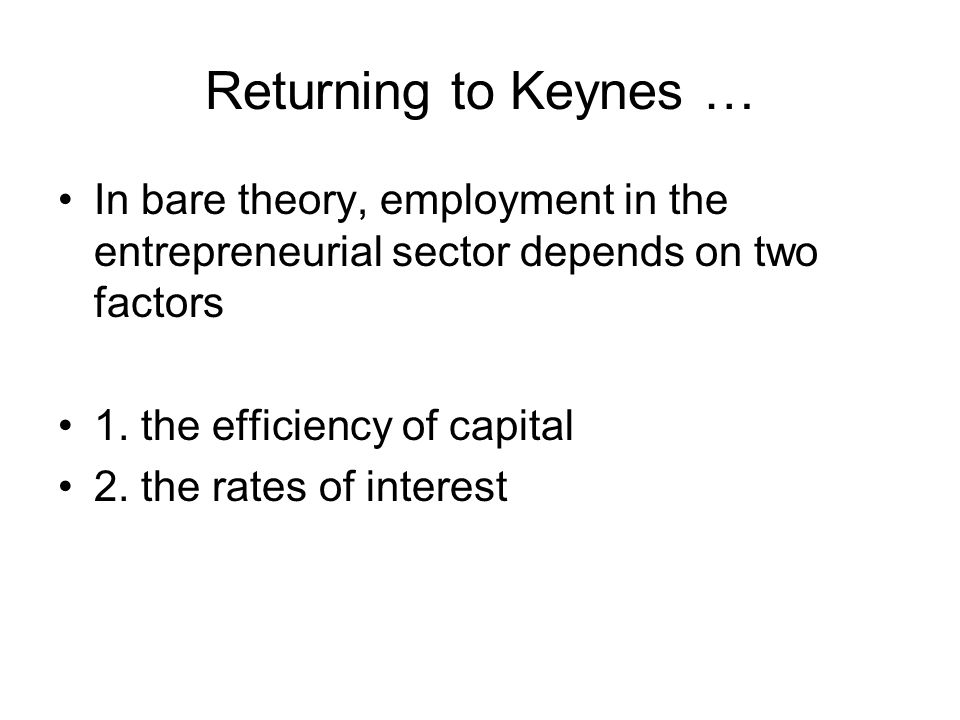 Returning to Keynes … In bare theory, employment in the entrepreneurial sector depends on two factors 1.