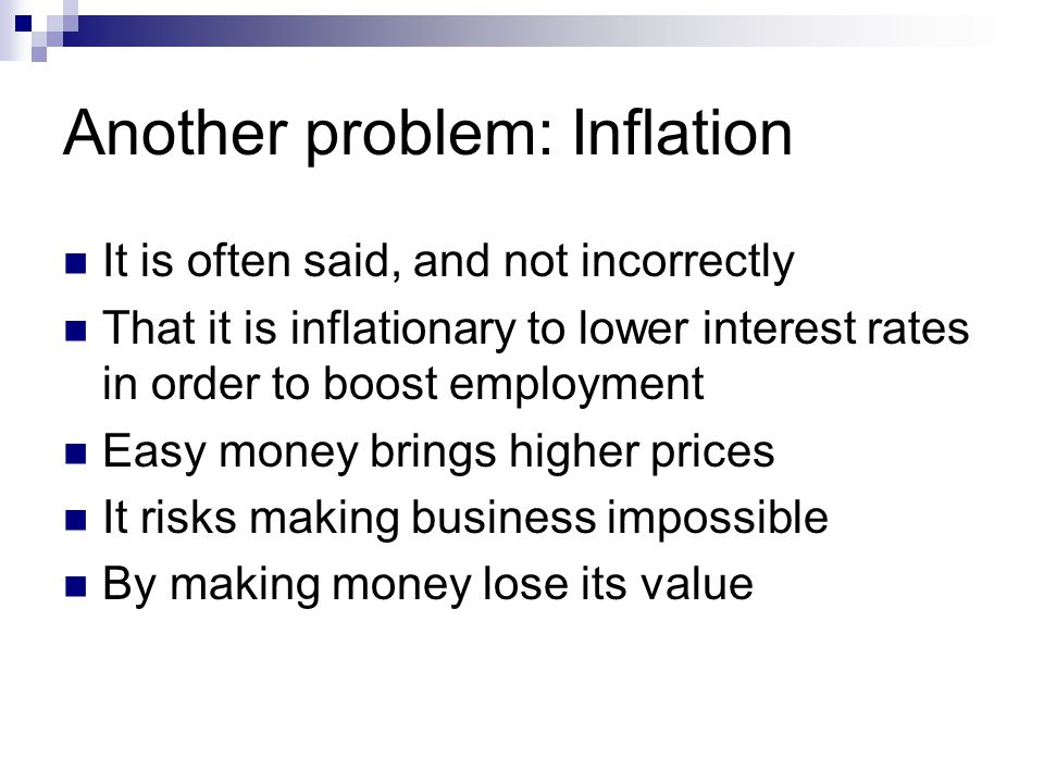 Another problem: Inflation It is often said, and not incorrectly That it is inflationary to lower interest rates in order to boost employment Easy mon