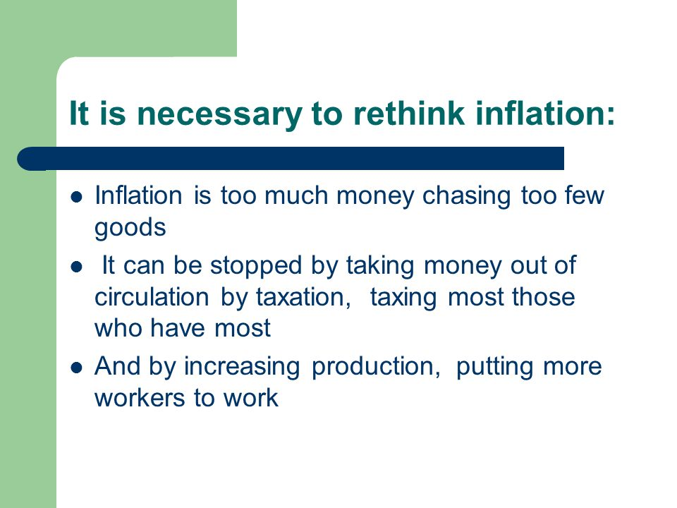 It is necessary to rethink inflation: Inflation is too much money chasing too few goods It can be stopped by taking money out of circulation by taxati