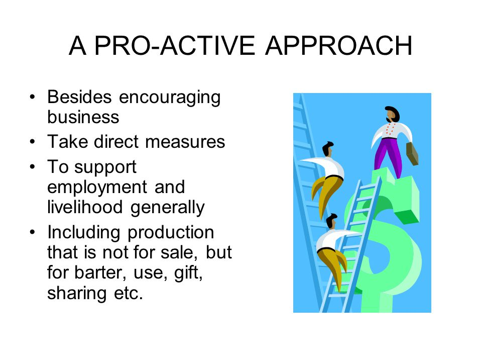 A PRO-ACTIVE APPROACH Besides encouraging business Take direct measures To support employment and livelihood generally Including production that is no