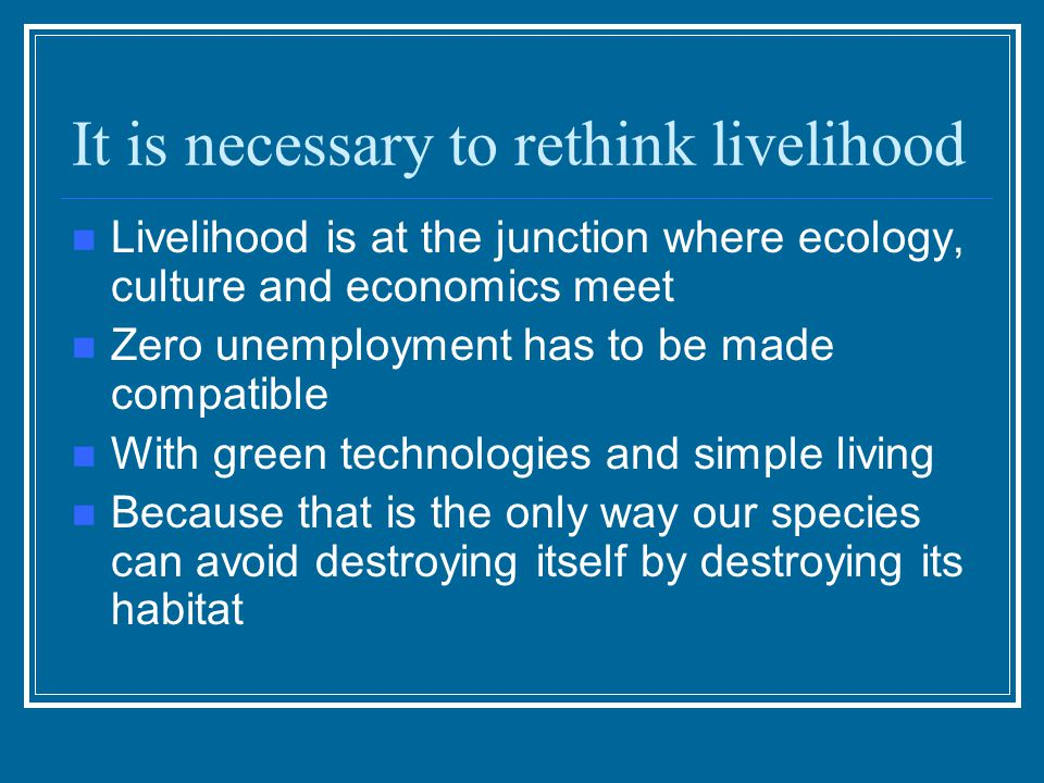 It is necessary to rethink livelihood Livelihood is at the junction where ecology, culture and economics meet Zero unemployment has to be made compati