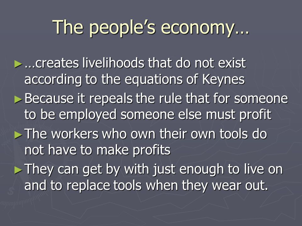 The people's economy… ► …creates livelihoods that do not exist according to the equations of Keynes ► Because it repeals the rule that for someone to