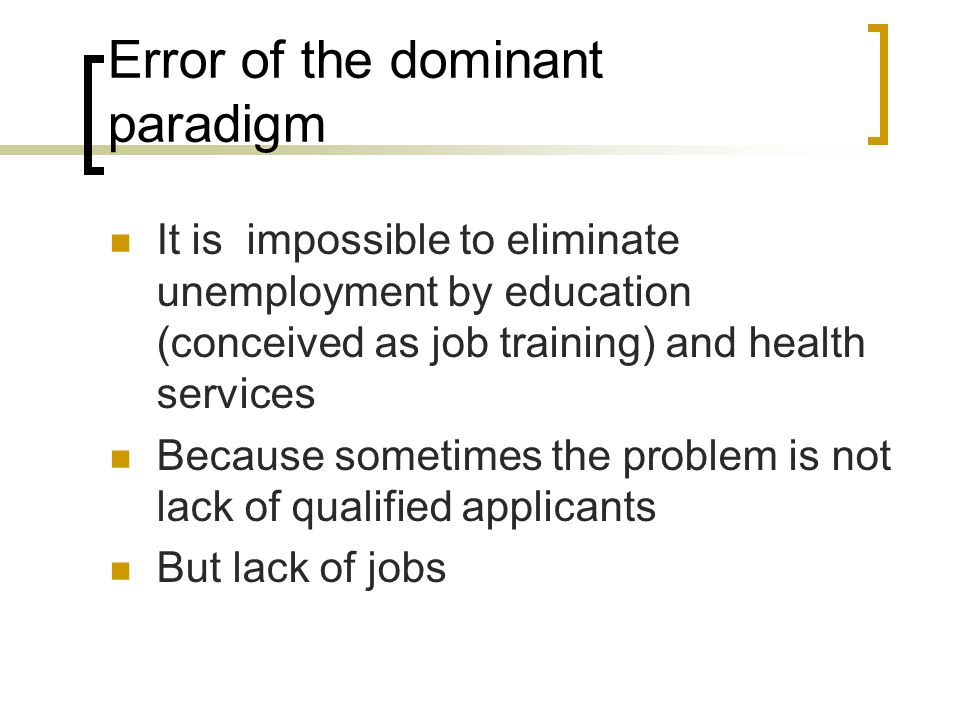 Error of the dominant paradigm It is impossible to eliminate unemployment by education (conceived as job training) and health services Because sometimes the problem is not lack of qualified applicants But lack of jobs