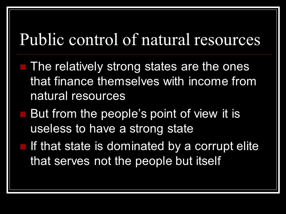 Public control of natural resources The relatively strong states are the ones that finance themselves with income from natural resources But from the people's point of view it is useless to have a strong state If that state is dominated by a corrupt elite that serves not the people but itself