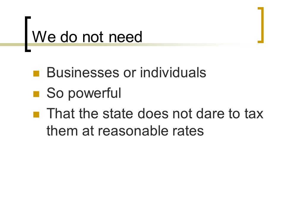 We do not need Businesses or individuals So powerful That the state does not dare to tax them at reasonable rates