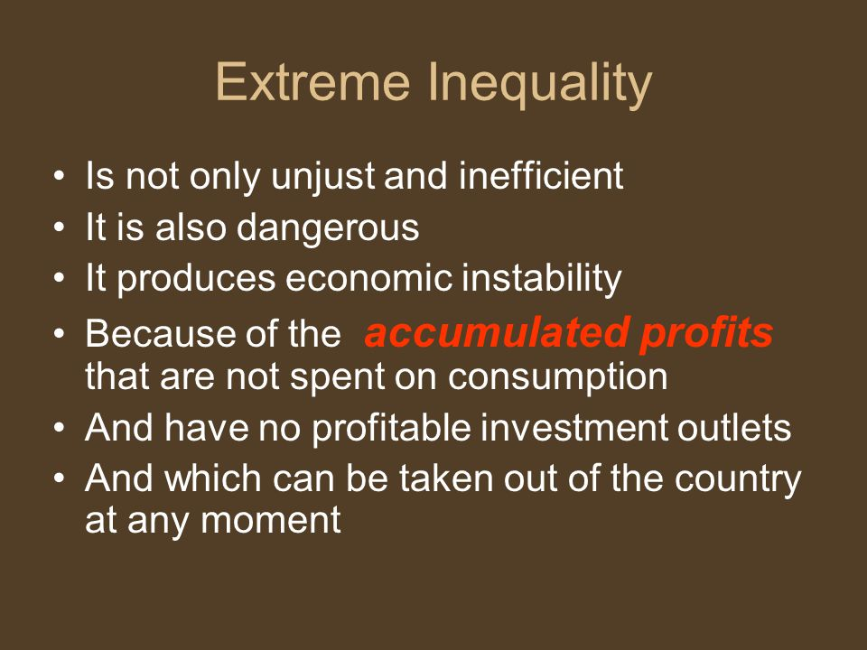 Extreme Inequality Is not only unjust and inefficient It is also dangerous It produces economic instability Because of the accumulated profits that are not spent on consumption And have no profitable investment outlets And which can be taken out of the country at any moment