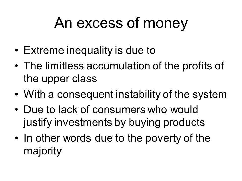An excess of money Extreme inequality is due to The limitless accumulation of the profits of the upper class With a consequent instability of the syst