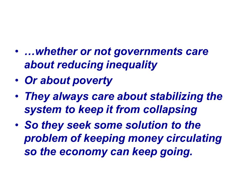 …whether or not governments care about reducing inequality Or about poverty They always care about stabilizing the system to keep it from collapsing So they seek some solution to the problem of keeping money circulating so the economy can keep going.