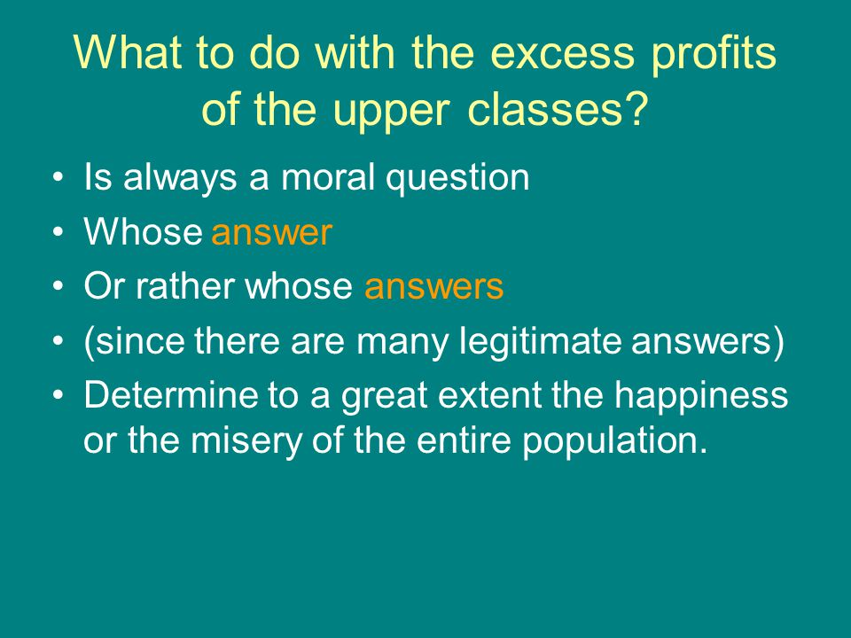 What to do with the excess profits of the upper classes? Is always a moral question Whose answer Or rather whose answers (since there are many legitim
