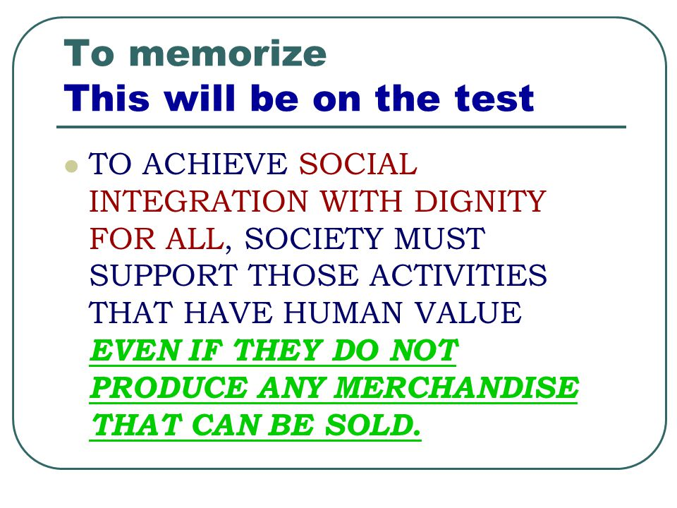 To memorize This will be on the test TO ACHIEVE SOCIAL INTEGRATION WITH DIGNITY FOR ALL, SOCIETY MUST SUPPORT THOSE ACTIVITIES THAT HAVE HUMAN VALUE E