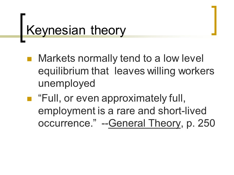 "Keynesian theory Markets normally tend to a low level equilibrium that leaves willing workers unemployed ""Full, or even approximately full, employment"