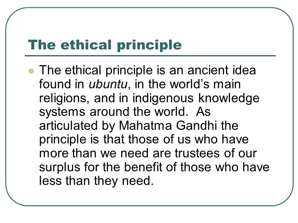 The ethical principle The ethical principle is an ancient idea found in ubuntu, in the world's main religions, and in indigenous knowledge systems around the world.