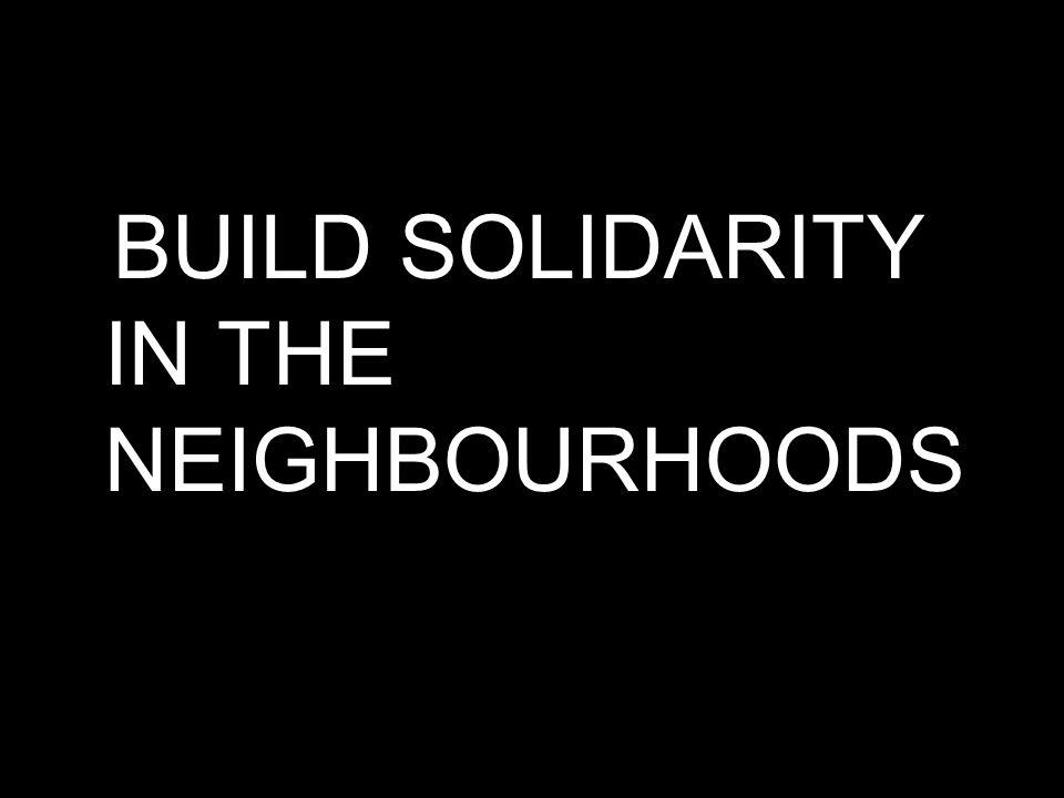 BUILD SOLIDARITY IN THE NEIGHBOURHOODS