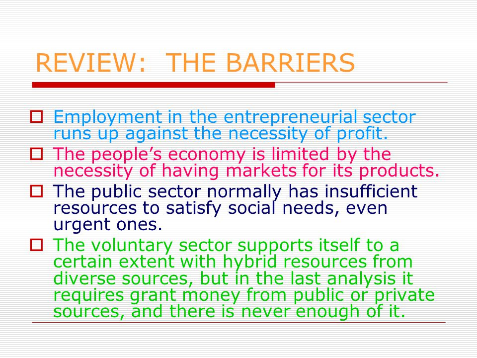 REVIEW: THE BARRIERS  Employment in the entrepreneurial sector runs up against the necessity of profit.