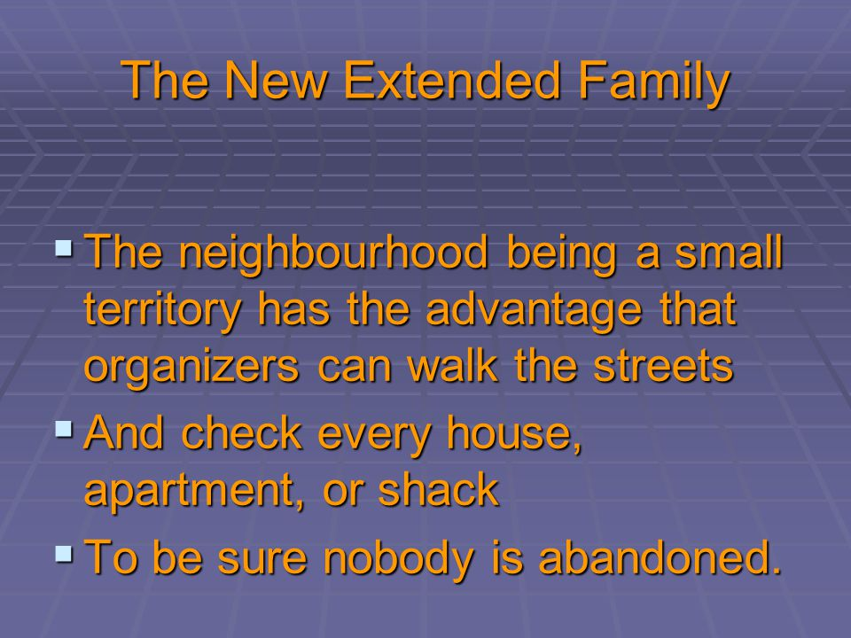 The New Extended Family  The neighbourhood being a small territory has the advantage that organizers can walk the streets  And check every house, apartment, or shack  To be sure nobody is abandoned.