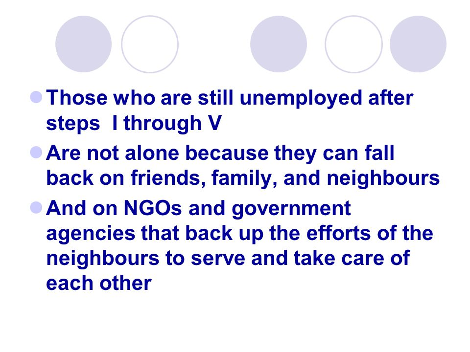 Those who are still unemployed after steps I through V Are not alone because they can fall back on friends, family, and neighbours And on NGOs and government agencies that back up the efforts of the neighbours to serve and take care of each other