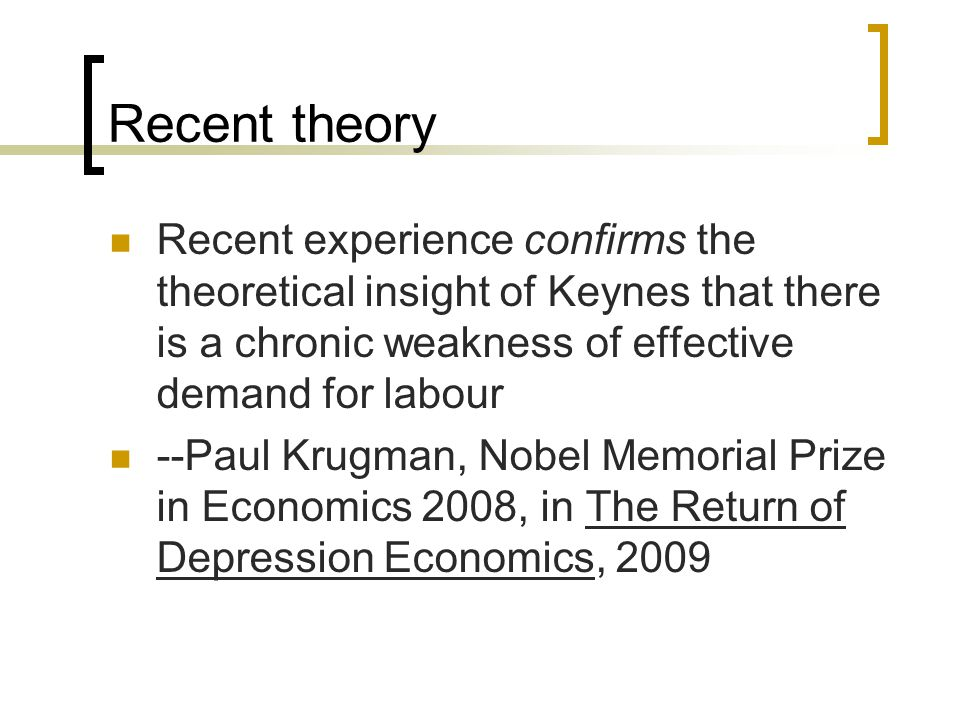 Recent theory Recent experience confirms the theoretical insight of Keynes that there is a chronic weakness of effective demand for labour --Paul Krug