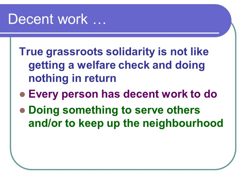 Decent work … True grassroots solidarity is not like getting a welfare check and doing nothing in return Every person has decent work to do Doing some