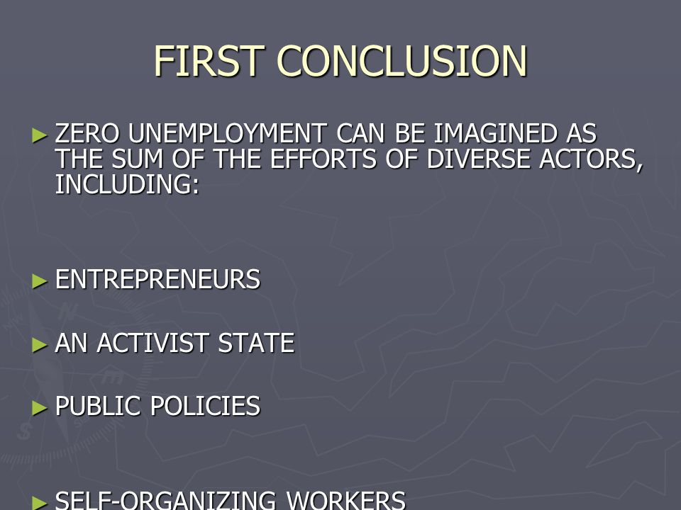 FIRST CONCLUSION ► ZERO UNEMPLOYMENT CAN BE IMAGINED AS THE SUM OF THE EFFORTS OF DIVERSE ACTORS, INCLUDING: ► ENTREPRENEURS ► AN ACTIVIST STATE ► PUBLIC POLICIES ► SELF-ORGANIZING WORKERS ► UNIVERSITIES ► PENSION FUNDS ► VOLUNTEERS ► DONORS ► FAMILIES ► NEIGHBOURS