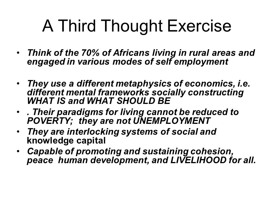 A Third Thought Exercise Think of the 70% of Africans living in rural areas and engaged in various modes of self employment They use a different metap