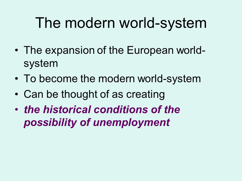 The modern world-system The expansion of the European world- system To become the modern world-system Can be thought of as creating the historical conditions of the possibility of unemployment