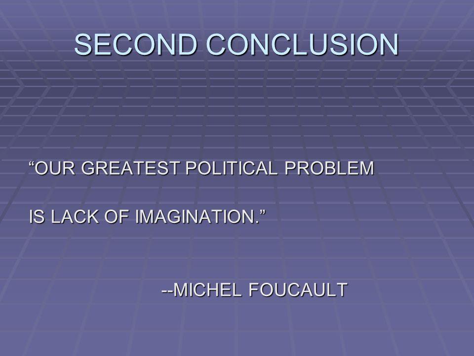 SECOND CONCLUSION OUR GREATEST POLITICAL PROBLEM IS LACK OF IMAGINATION. --MICHEL FOUCAULT --MICHEL FOUCAULT