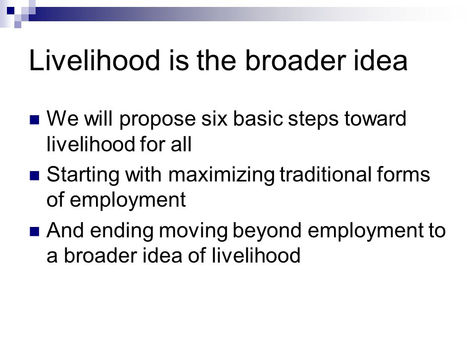 Livelihood is the broader idea We will propose six basic steps toward livelihood for all Starting with maximizing traditional forms of employment And ending moving beyond employment to a broader idea of livelihood