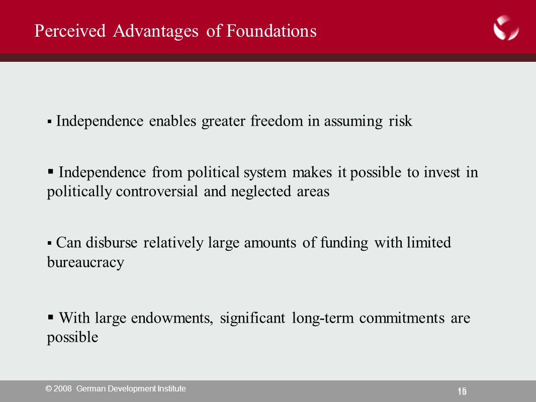 © 2008 German Development Institute 15 Perceived Advantages of Foundations  Independence enables greater freedom in assuming risk  Independence from political system makes it possible to invest in politically controversial and neglected areas  Can disburse relatively large amounts of funding with limited bureaucracy  With large endowments, significant long-term commitments are possible