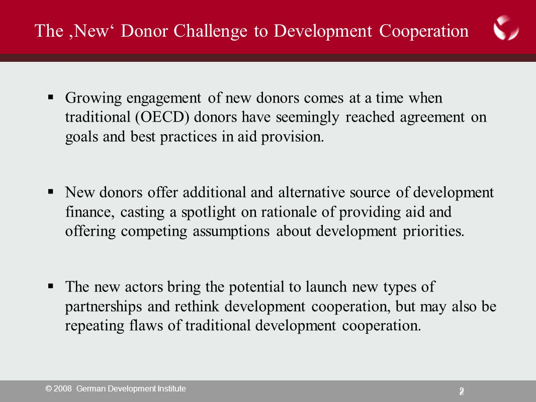 © 2008 German Development Institute 2 2 The 'New' Donor Challenge to Development Cooperation  Growing engagement of new donors comes at a time when traditional (OECD) donors have seemingly reached agreement on goals and best practices in aid provision.
