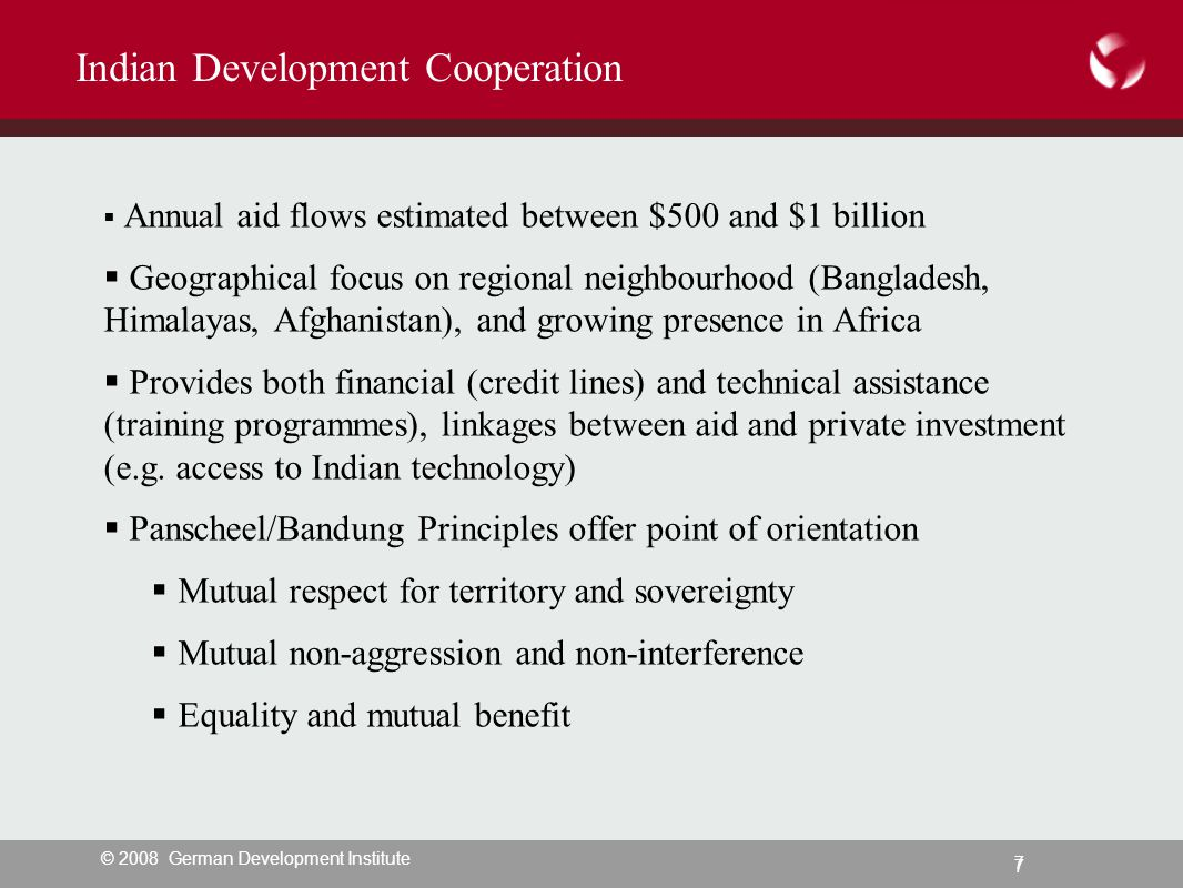 © 2008 German Development Institute 7 7 Indian Development Cooperation  Annual aid flows estimated between $500 and $1 billion  Geographical focus on regional neighbourhood (Bangladesh, Himalayas, Afghanistan), and growing presence in Africa  Provides both financial (credit lines) and technical assistance (training programmes), linkages between aid and private investment (e.g.