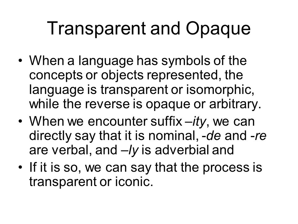 Transparent and Opaque When a language has symbols of the concepts or objects represented, the language is transparent or isomorphic, while the reverse is opaque or arbitrary.