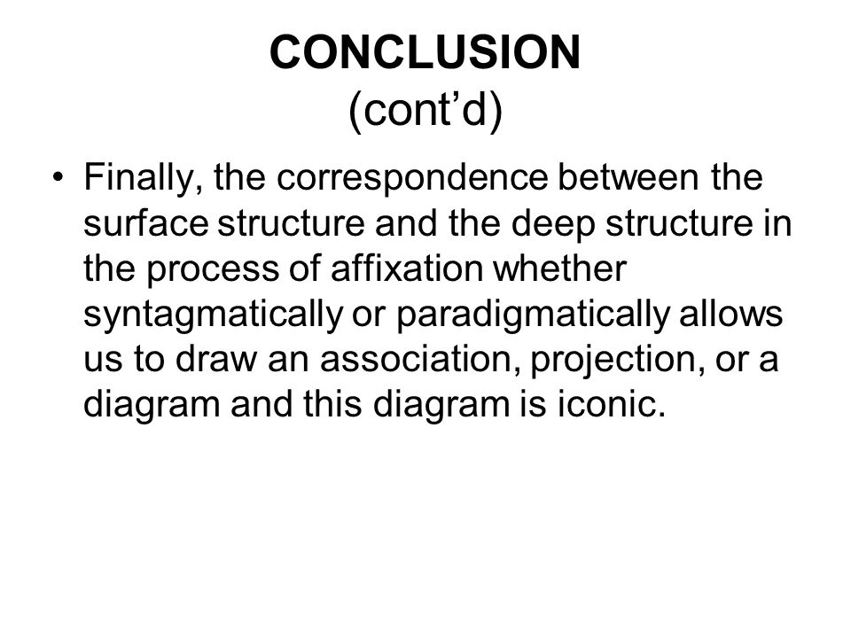 CONCLUSION (cont'd) Finally, the correspondence between the surface structure and the deep structure in the process of affixation whether syntagmatically or paradigmatically allows us to draw an association, projection, or a diagram and this diagram is iconic.