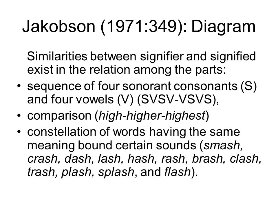 Jakobson (1971:349): Diagram Similarities between signifier and signified exist in the relation among the parts: sequence of four sonorant consonants (S) and four vowels (V) (SVSV-VSVS), comparison (high-higher-highest) constellation of words having the same meaning bound certain sounds (smash, crash, dash, lash, hash, rash, brash, clash, trash, plash, splash, and flash).